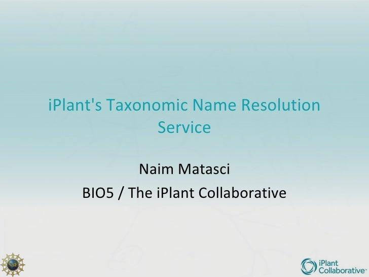 iPlants Taxonomic Name Resolution               Service            Naim Matasci    BIO5 / The iPlant Collaborative