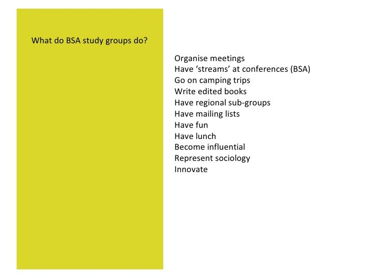 Organise meetings Have 'streams' at conferences (BSA) Go on camping trips Write edited books Have regional sub-groups Have...