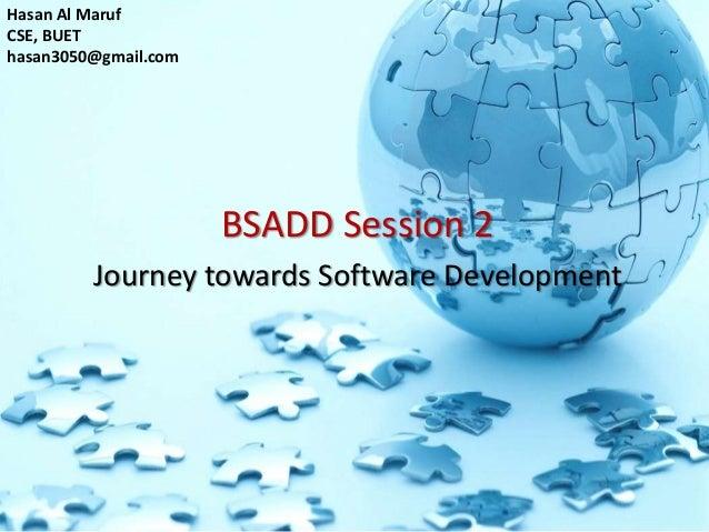 BSADD Session 2Journey towards Software DevelopmentHasan Al MarufCSE, BUEThasan3050@gmail.com