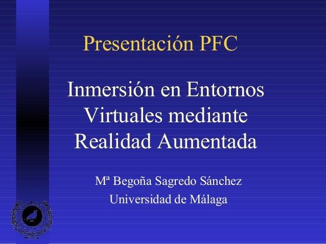 Presentación PFC Inmersión en Entornos Virtuales mediante Realidad Aumentada Mª Begoña Sagredo Sánchez Universidad de Mála...