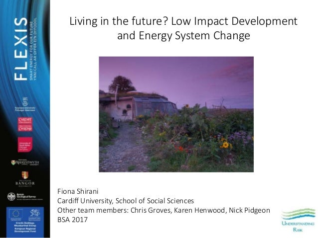 Living in the future? Low Impact Development and Energy System Change Fiona Shirani Cardiff University, School of Social S...