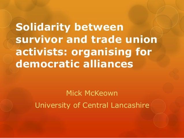 Solidarity between survivor and trade union activists: organising for democratic alliances Mick McKeown University of Cent...