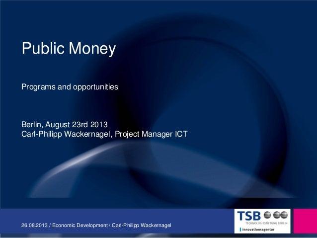 26.08.2013 / Economic Development / Carl-Philipp Wackernagel Public Money Programs and opportunities Berlin, August 23rd 2...