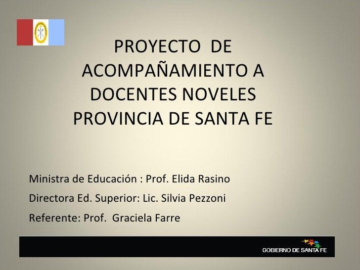 PROYECTO  DE ACOMPAÑAMIENTO A DOCENTES NOVELES PROVINCIA DE SANTA FE Directora Ed. Superior: Lic. Silvia Pezzoni Referente...