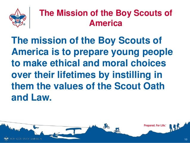 The Mission of the Boy Scouts of America The mission of the Boy Scouts of America is to prepare young people to make ethic...