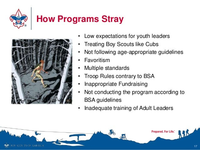 How Programs Stray 17 • Low expectations for youth leaders • Treating Boy Scouts like Cubs • Not following age-appropriate...