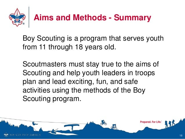 Aims and Methods - Summary 18 Boy Scouting is a program that serves youth from 11 through 18 years old. Scoutmasters must ...