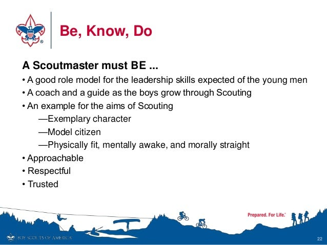 Be, Know, Do 22 A Scoutmaster must BE ... • A good role model for the leadership skills expected of the young men • A coac...
