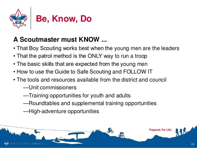 Be, Know, Do 23 A Scoutmaster must KNOW ... • That Boy Scouting works best when the young men are the leaders • That the p...