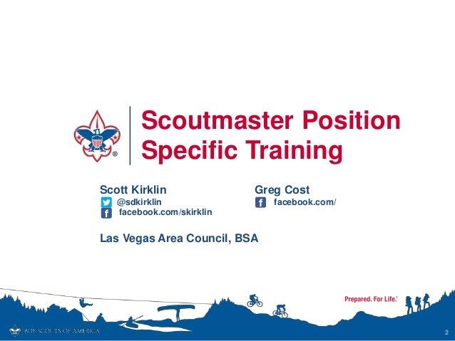 Scoutmaster Position Specific Training 2 Scott Kirklin @sdkirklin facebook.com/skirklin Las Vegas Area Council, BSA Greg C...