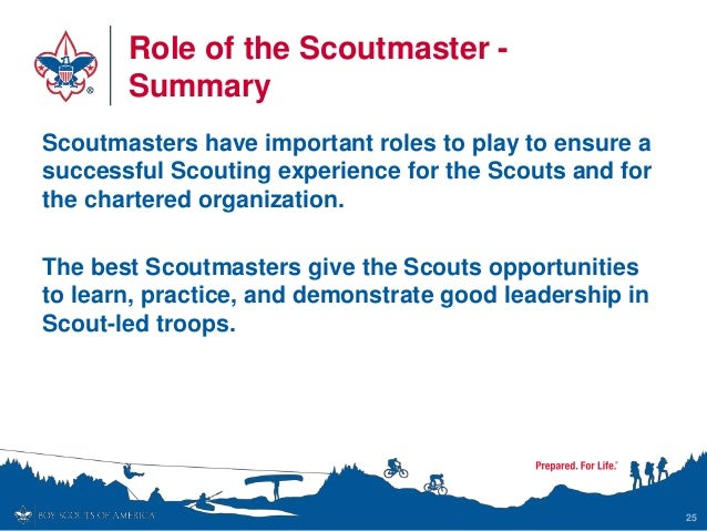 Role of the Scoutmaster - Summary Scoutmasters have important roles to play to ensure a successful Scouting experience for...