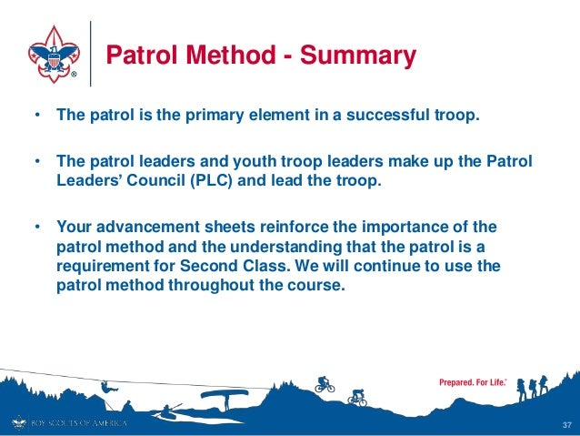 Patrol Method - Summary • The patrol is the primary element in a successful troop. • The patrol leaders and youth troop le...