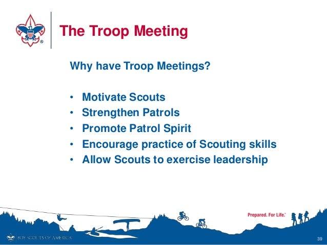 The Troop Meeting Why have Troop Meetings? • Motivate Scouts • Strengthen Patrols • Promote Patrol Spirit • Encourage prac...