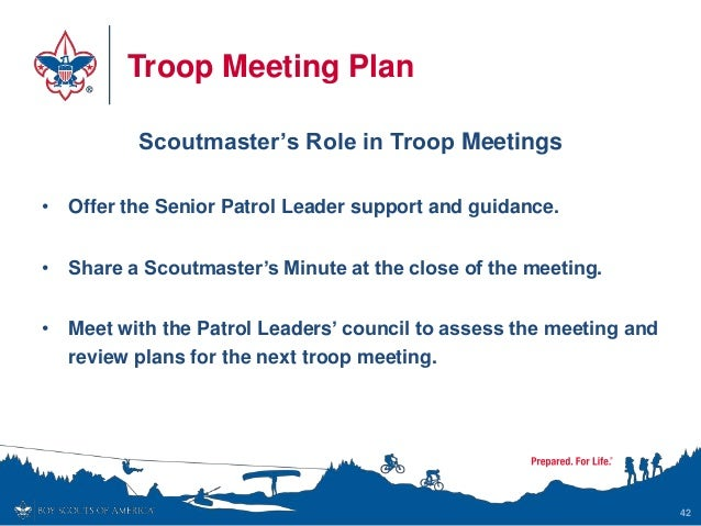 Troop Meeting Plan Scoutmaster's Role in Troop Meetings • Offer the Senior Patrol Leader support and guidance. • Share a S...