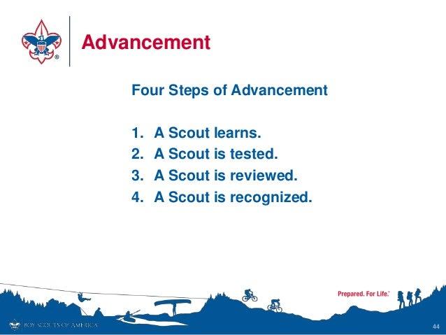 Advancement Four Steps of Advancement 1. A Scout learns. 2. A Scout is tested. 3. A Scout is reviewed. 4. A Scout is recog...