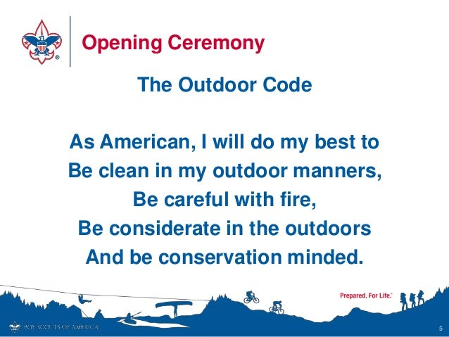 Opening Ceremony The Outdoor Code As American, I will do my best to Be clean in my outdoor manners, Be careful with fire, ...