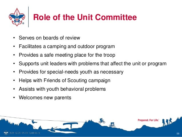 Role of the Unit Committee 56 • Serves on boards of review • Facilitates a camping and outdoor program • Provides a safe m...
