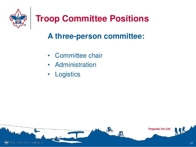Troop Committee Positions A three-person committee: • Committee chair • Administration • Logistics 57