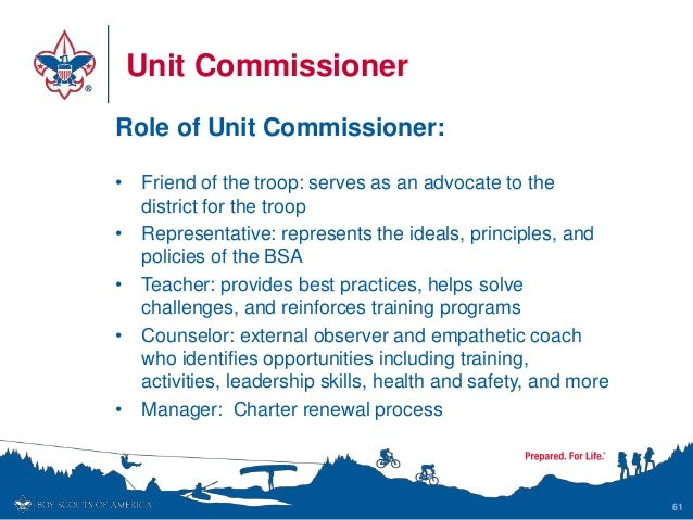 Unit Commissioner Role of Unit Commissioner: • Friend of the troop: serves as an advocate to the district for the troop • ...