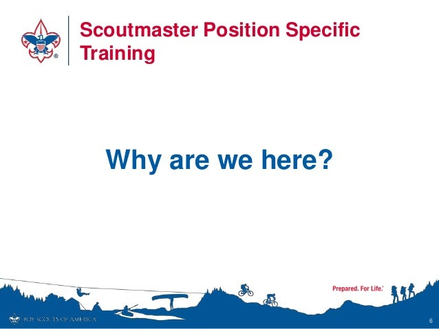 Scoutmaster Position Specific Training Why are we here? 6