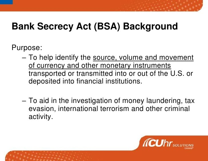Bank Secrecy Act (BSA) Background<br />Purpose: <br />To help identify the source, volume and movement of currency and oth...