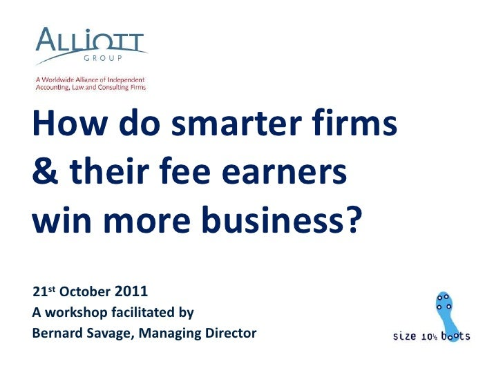 How do smarter firms& their fee earnerswin more business?21st October 2011A workshop facilitated byBernard Savage, Managin...
