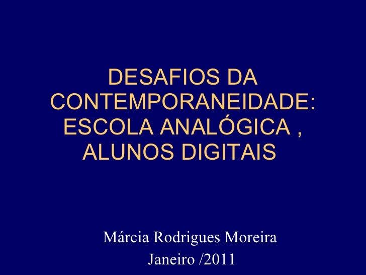 DESAFIOS DA CONTEMPORANEIDADE: ESCOLA ANALÓGICA , ALUNOS DIGITAIS  Márcia Rodrigues Moreira  Janeiro /2011