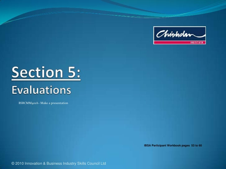 © 2010 Innovation & Business Industry Skills Council Ltd<br />Section 5:Evaluations<br />BSBCMM401A– Make a presentation<b...