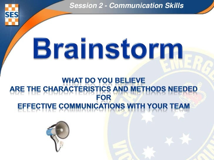 Session 2 - Communication Skills<br />Brainstorm<br />What do you believe<br />are the Characteristics and methods needed<...