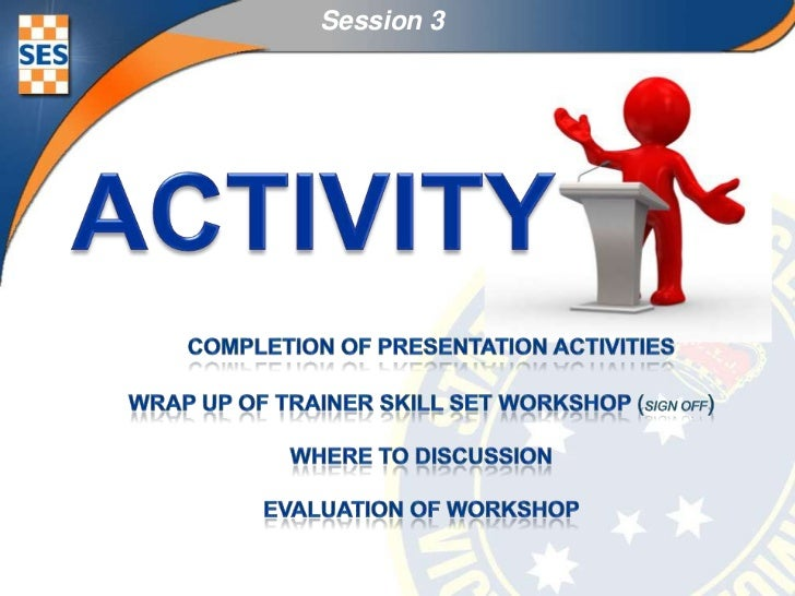Session 3<br />ACTIVITY<br />completion of presentation activities<br />Wrap up of Trainer skill set workshop (sign off)<b...