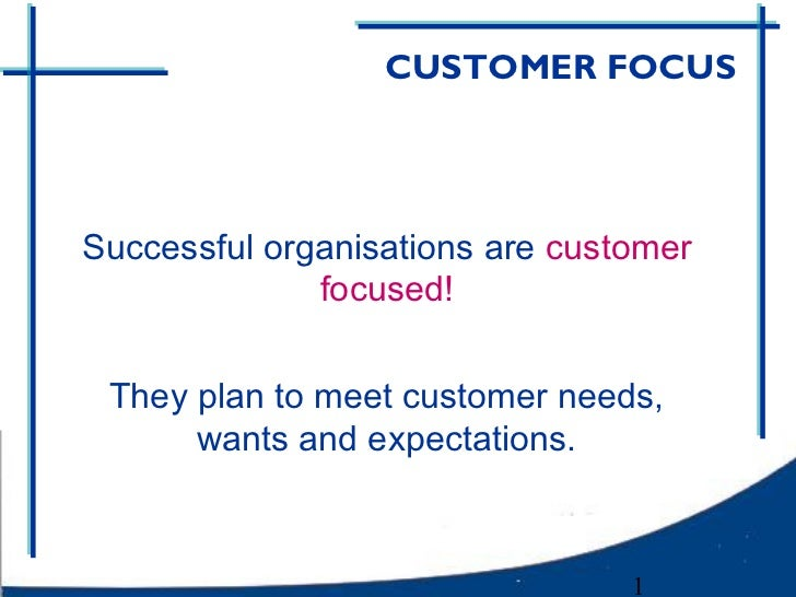 CUSTOMER FOCUSSuccessful organisations are customer              focused! They plan to meet customer needs,      wants and...