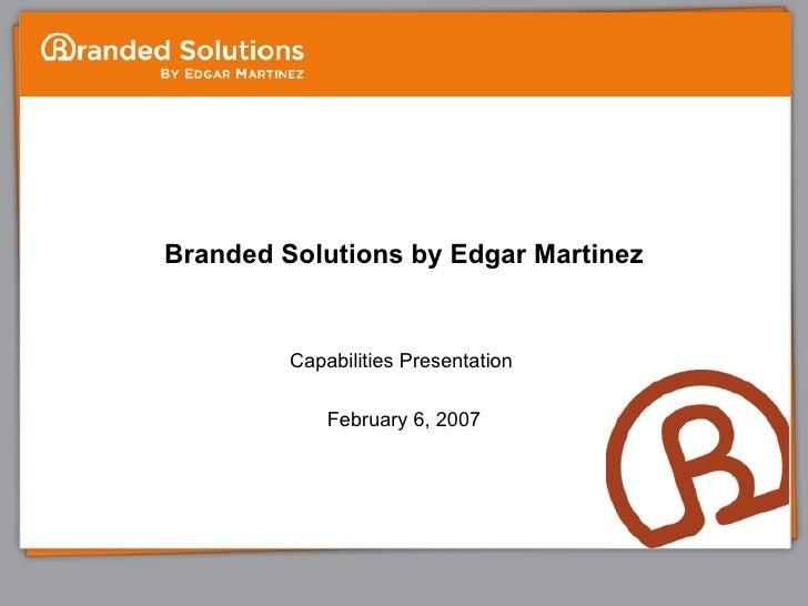Branded Solutions by Edgar Martinez Capabilities Presentation  February 6, 2007