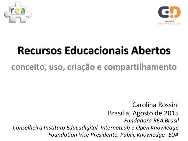 Carolina Rossini Brasilia, Agosto de 2015 Fundadora REA Brasil Conselheira Instituto Educadigital, InternetLab e Open Know...