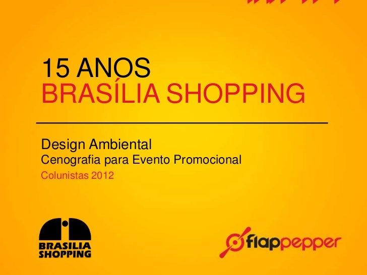 15 ANOSBRASÍLIA SHOPPINGDesign AmbientalCenografia para Evento PromocionalColunistas 2012