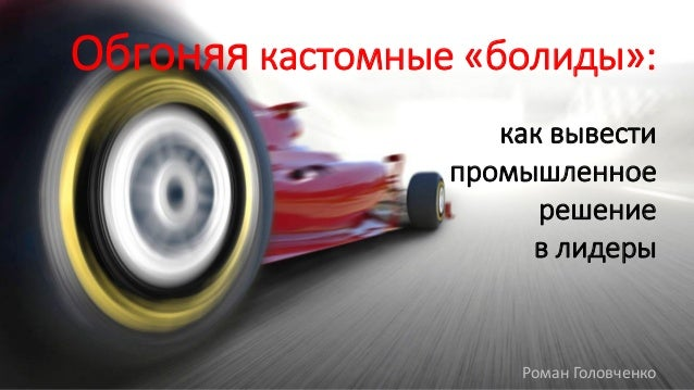 Обгоняя кастомные «болиды»: как вывести промышленное решение в лидеры Роман Головченко