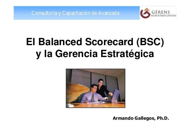 Consultoría y Capacitación de Avanzada El Balanced Scorecard (BSC) y la Gerencia Estratégica Armando Gallegos, Ph.D.