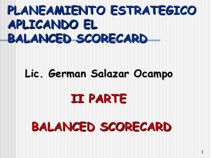 PLANEAMIENTO ESTRATEGICO APLICANDO EL  BALANCED SCORECARD <ul><li>Lic. German Salazar Ocampo </li></ul>II PARTE  BALANCED ...