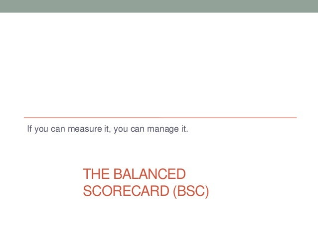 THE BALANCEDSCORECARD (BSC)If you can measure it, you can manage it.