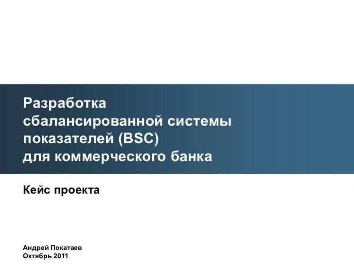 Разработкасбалансированной системыпоказателей (BSC)для коммерческого банкаКейс проектаАндрей ПокатаевОктябрь 2011