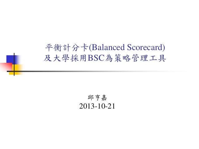 平衡計分卡(Balanced Scorecard) 及大學採用BSC為策略管理工具 邱亨嘉 2013-10-21
