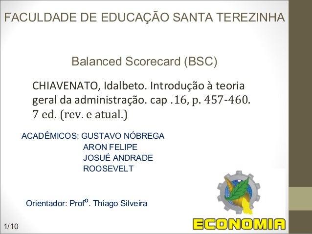FACULDADE DE EDUCAÇÃO SANTA TEREZINHA Balanced Scorecard (BSC) ACADÊMICOS: GUSTAVO NÓBREGA ARON FELIPE JOSUÉ ANDRADE ROOSE...