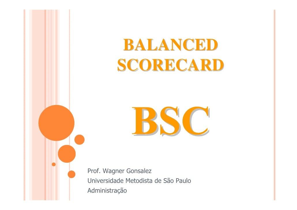 BALANCED         SCORECARDProf. Wagner GonsalezUniversidade Metodista de São PauloAdministração