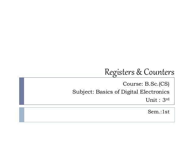 Registers & Counters Course: B.Sc.(CS) Subject: Basics of Digital Electronics Unit : 3rd Sem.:1st