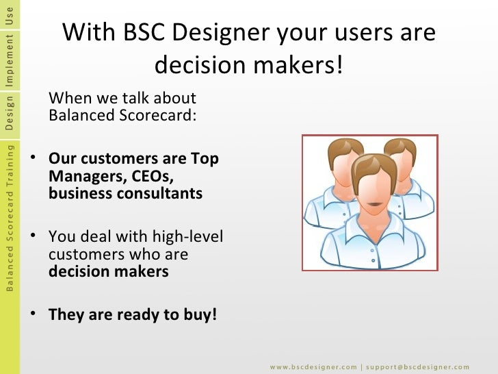 With BSC Designer your users are decision makers! <ul><li>When we talk about Balanced Scorecard: </li></ul><ul><li>Our cus...