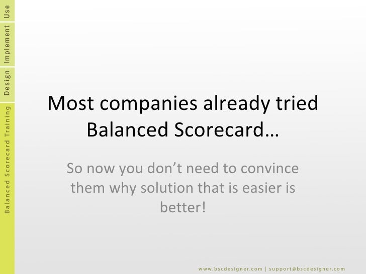 Most companies already tried Balanced Scorecard… So now you don't need to convince them why solution that is easier is   b...