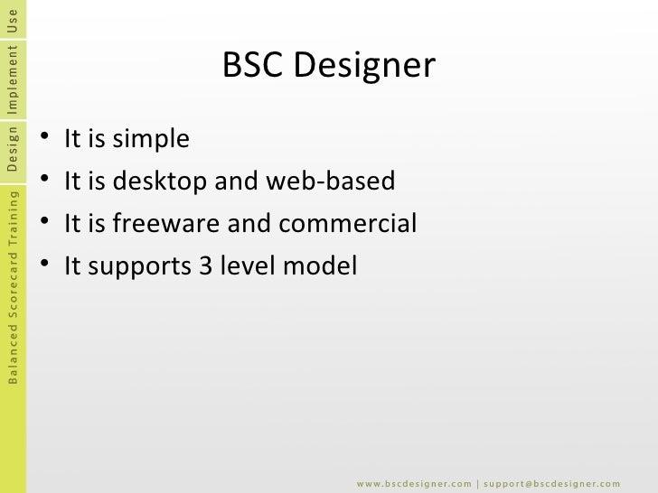 BSC Designer <ul><li>It is simple </li></ul><ul><li>It is desktop and web-based </li></ul><ul><li>It is freeware and comme...