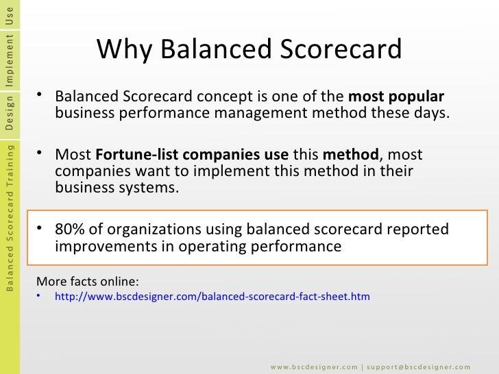 Why Balanced Scorecard <ul><li>Balanced Scorecard concept is one of the  most popular  business performance management met...