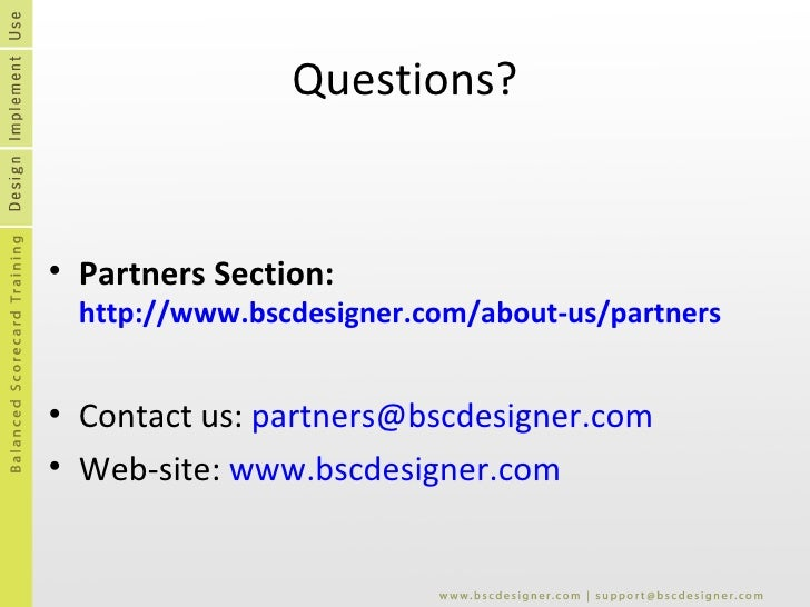Questions? <ul><li>Partners Section:  http://www.bscdesigner.com/about-us/partners   </li></ul><ul><li>Contact us:  [email...