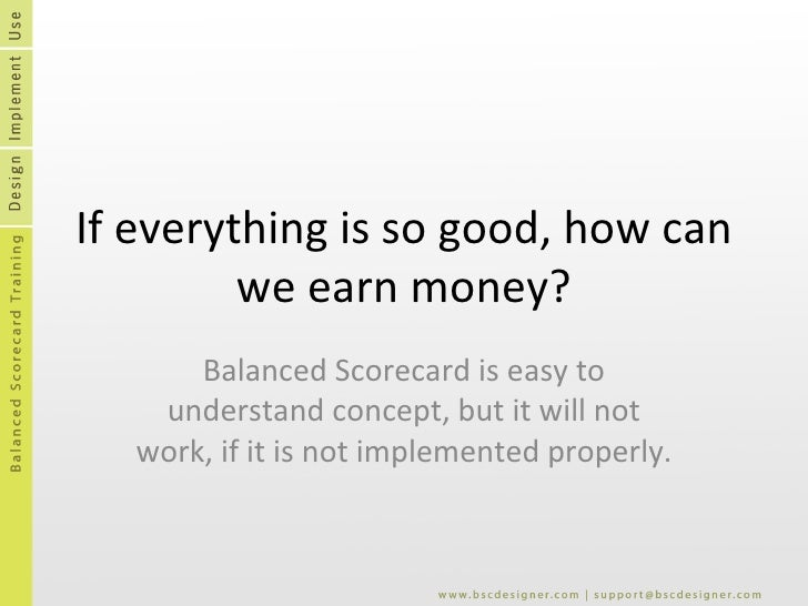 If everything is so good, how can we earn money? Balanced Scorecard is easy to understand concept, but it will not work, i...