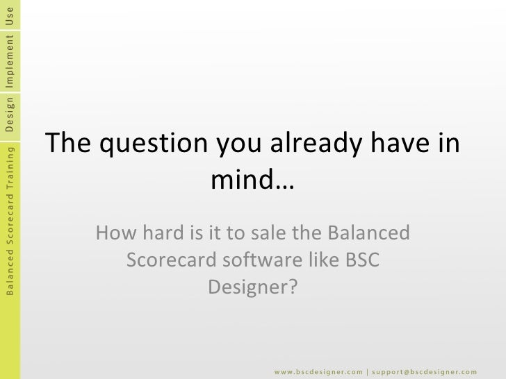 The question you already have in mind… How hard is it to sale the Balanced Scorecard software like BSC Designer?
